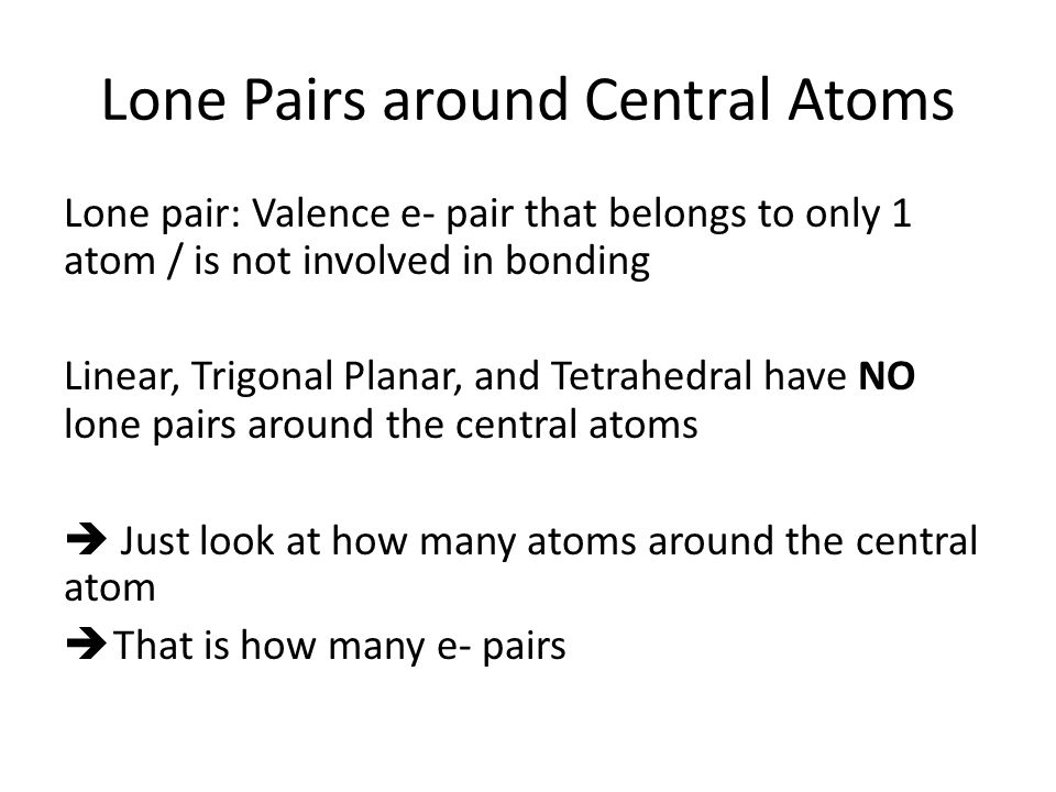 Lone Pairs around Central Atoms Lone pair: Valence e- pair that belongs to only 1 atom / is not involved in bonding Linear, Trigonal Planar, and Tetrahedral have NO lone pairs around the central atoms  Just look at how many atoms around the central atom  That is how many e- pairs