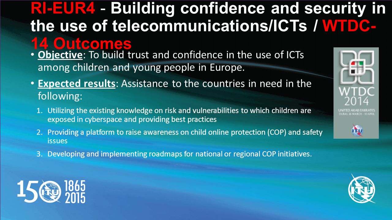 RI-EUR4 - Building confidence and security in the use of telecommunications/ICTs / WTDC- 14 Outcomes Objective: To build trust and confidence in the use of ICTs among children and young people in Europe.