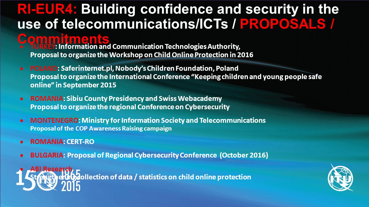 RI-EUR4: Building confidence and security in the use of telecommunications/ICTs / PROPOSALS / Commitments  TURKEY: Information and Communication Technologies Authority, Proposal to organize the Workshop on Child Online Protection in 2016  POLAND: Saferinternet.pl, Nobody's Children Foundation, Poland Proposal to organize the International Conference Keeping children and young people safe online in September 2015  ROMANIA: Sibiu County Presidency and Swiss Webacademy Proposal to organize the regional Conference on Cybersecurity  MONTENEGRO: Ministry for Information Society and Telecommunications Proposal of the COP Awareness Raising campaign  ROMANIA: CERT-RO  BULGARIA: Proposal of Regional Cybersecurity Conference (October 2016)  ABI Research Strengthening collection of data / statistics on child online protection