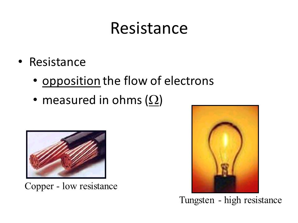 Resistance opposition the flow of electrons measured in ohms (  ) Copper - low resistance Tungsten - high resistance