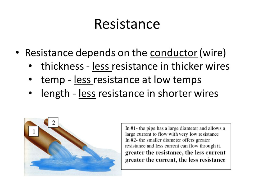 Resistance Resistance depends on the conductor (wire) thickness - less resistance in thicker wires temp - less resistance at low temps length - less resistance in shorter wires