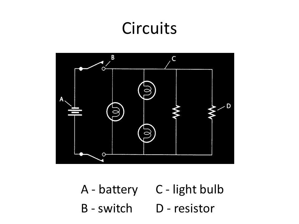 Circuits A - batteryC - light bulb B - switchD - resistor