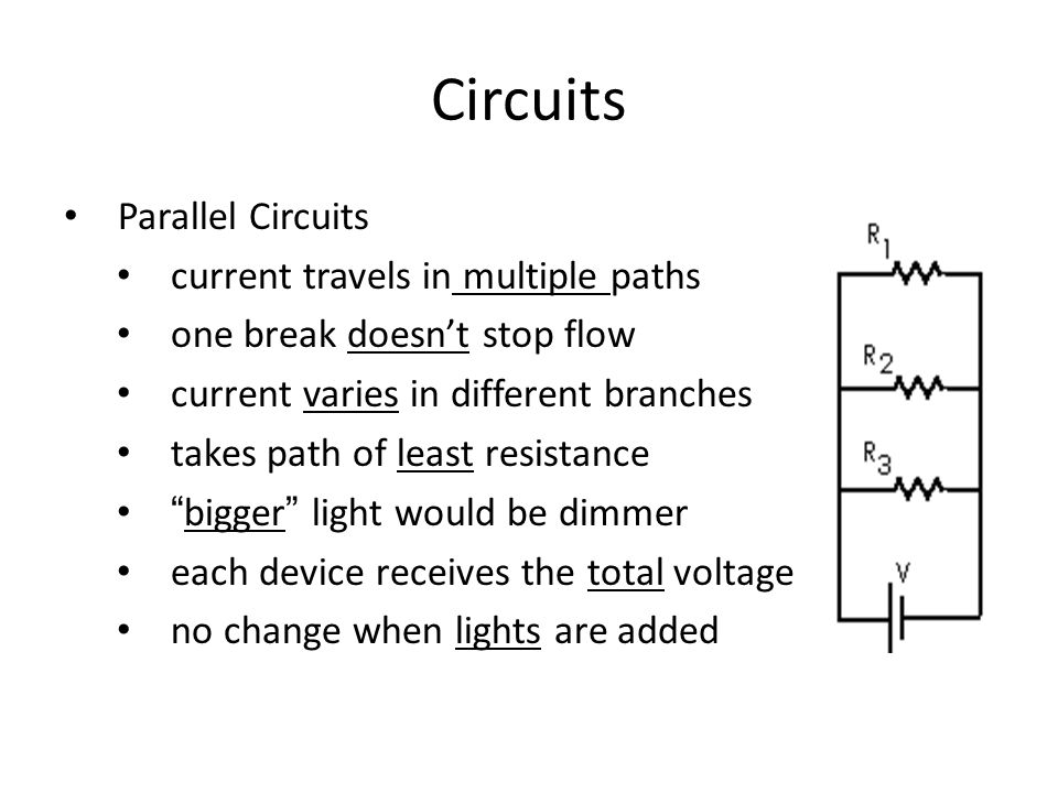 Circuits Parallel Circuits current travels in multiple paths one break doesn't stop flow current varies in different branches takes path of least resistance bigger light would be dimmer each device receives the total voltage no change when lights are added