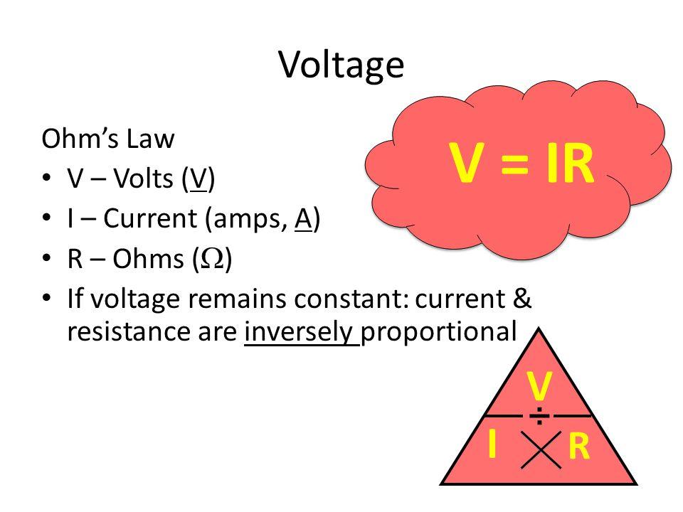 Voltage Ohm's Law V – Volts (V) I – Current (amps, A) R – Ohms (  ) If voltage remains constant: current & resistance are inversely proportional V = IR I V R ÷