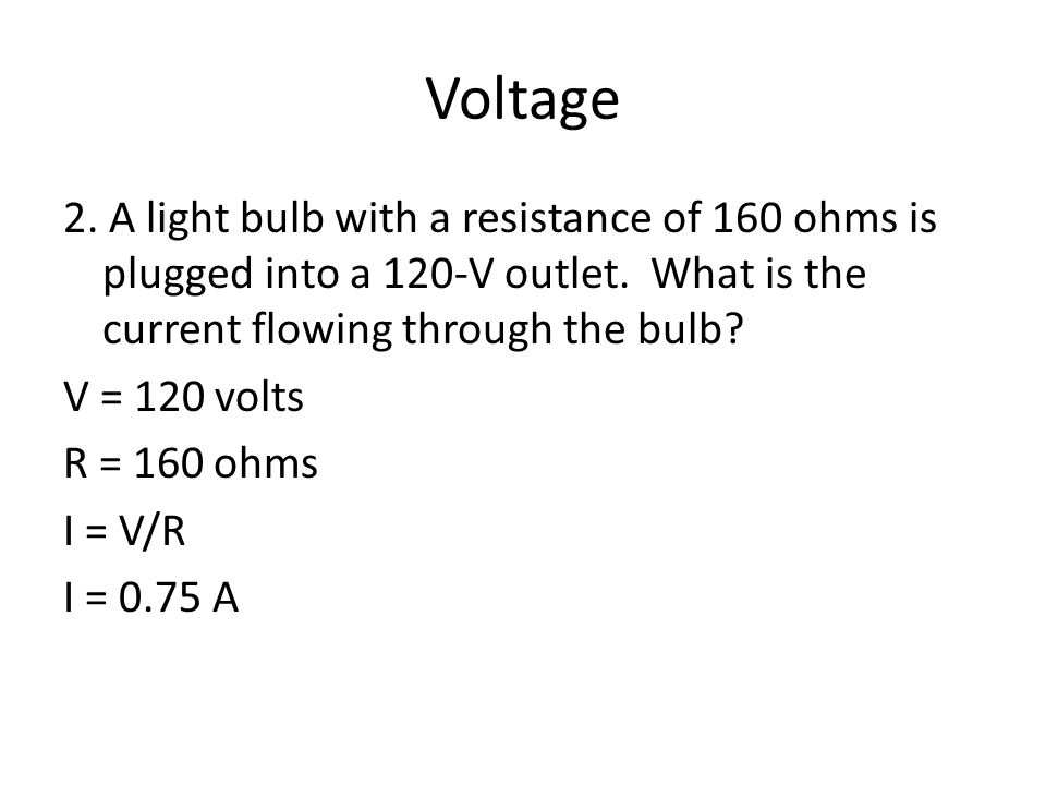 Voltage 2. A light bulb with a resistance of 160 ohms is plugged into a 120-V outlet.