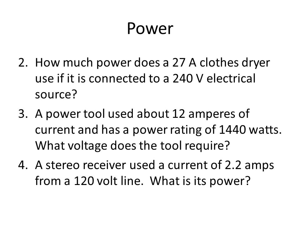 Power 2.How much power does a 27 A clothes dryer use if it is connected to a 240 V electrical source.