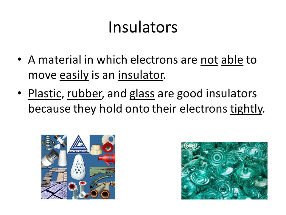 Insulators A material in which electrons are not able to move easily is an insulator.