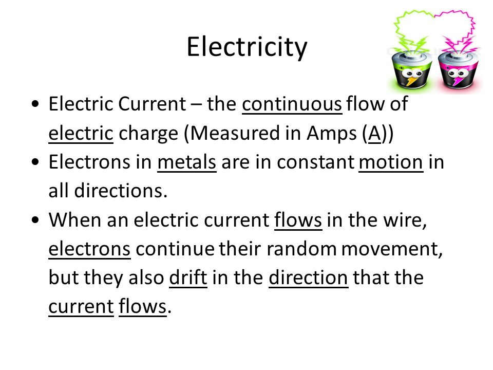 Electricity Electric Current – the continuous flow of electric charge (Measured in Amps (A)) Electrons in metals are in constant motion in all directions.
