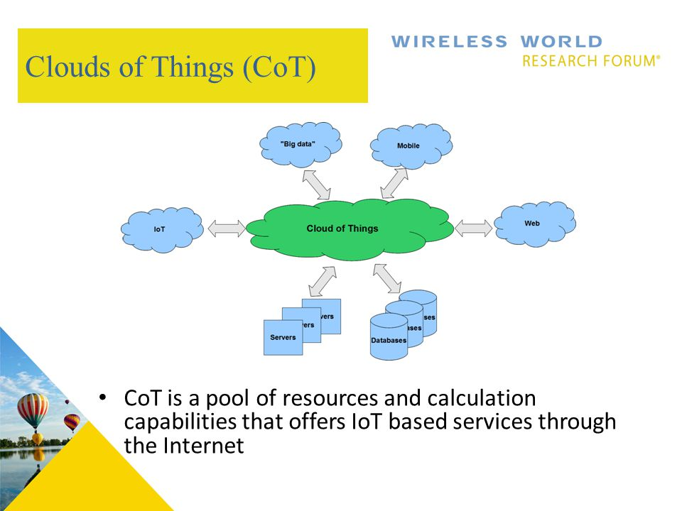 Clouds of Things (CoT) CoT is a pool of resources and calculation capabilities that offers IoT based services through the Internet