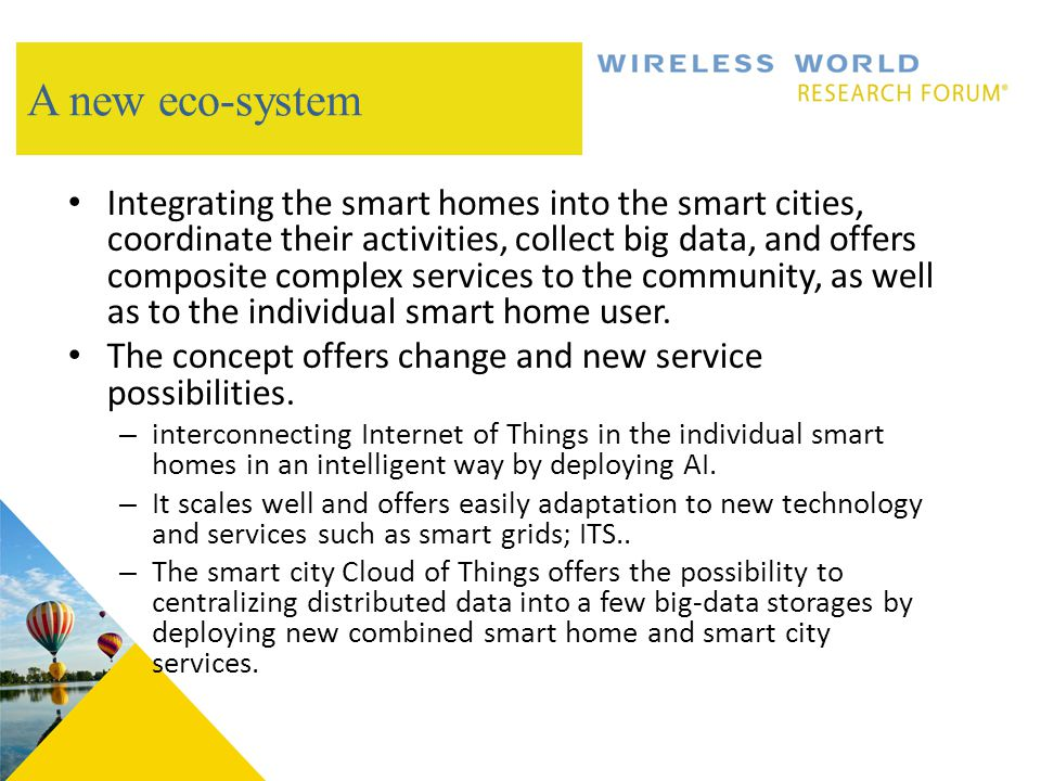 A new eco-system Integrating the smart homes into the smart cities, coordinate their activities, collect big data, and offers composite complex services to the community, as well as to the individual smart home user.