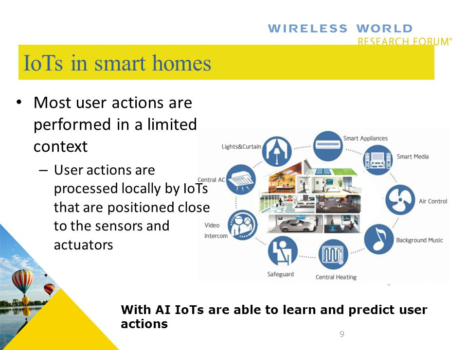IoTs in smart homes Most user actions are performed in a limited context – User actions are processed locally by IoTs that are positioned close to the sensors and actuators 9 With AI IoTs are able to learn and predict user actions