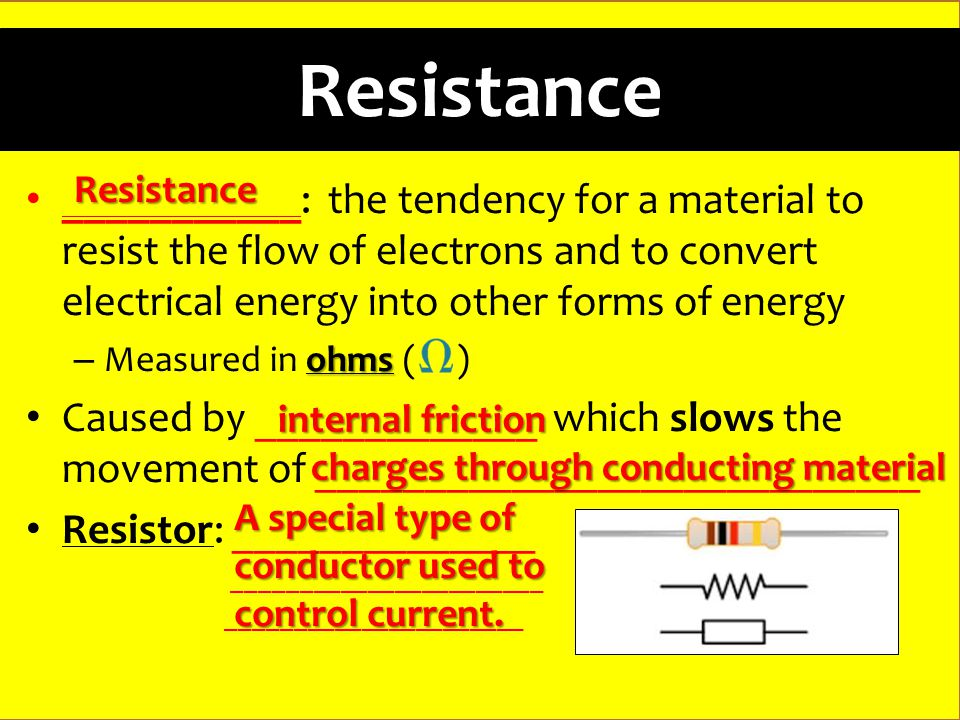 Resistance ___________: the tendency for a material to resist the flow of electrons and to convert electrical energy into other forms of energy ohms – Measured in ohms ( ) Caused by _____________ which slows the movement of ____________________________ Resistor: ______________ _______________________ ______________________ Resistance internal friction charges through conducting material A special type of conductor used to control current.