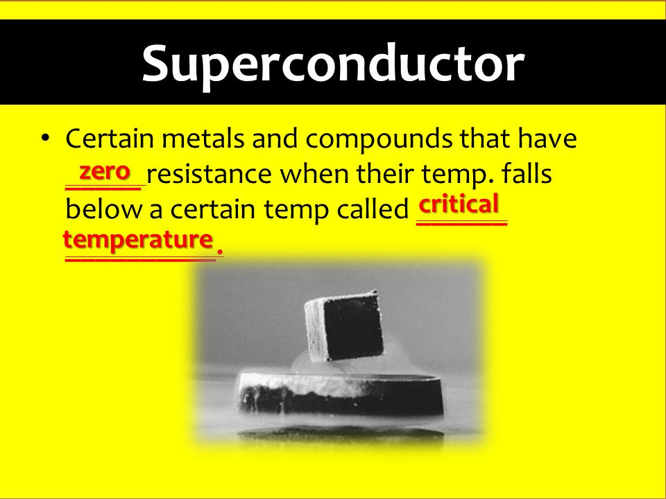 Superconductor Certain metals and compounds that have _____ resistance when their temp.