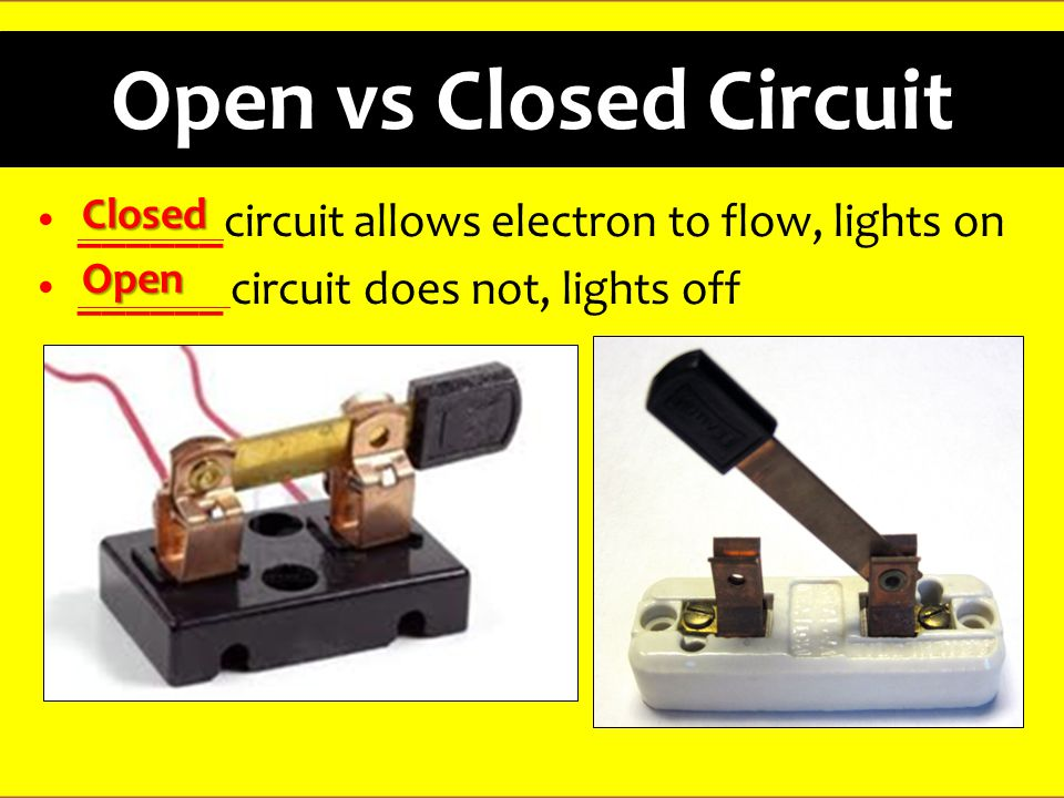 Open vs Closed Circuit ______circuit allows electron to flow, lights on ______ circuit does not, lights off Closed Open