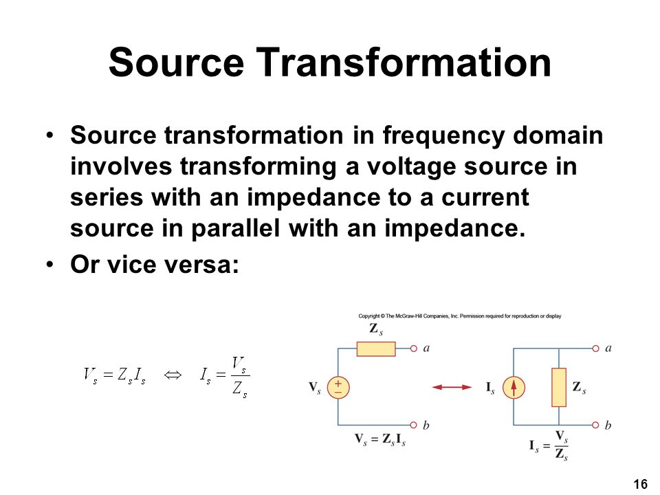 Source Transformation Source transformation in frequency domain involves transforming a voltage source in series with an impedance to a current source in parallel with an impedance.