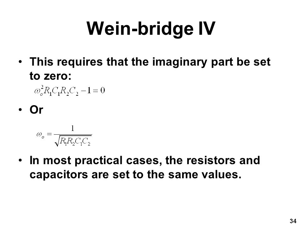 Wein-bridge IV This requires that the imaginary part be set to zero: Or In most practical cases, the resistors and capacitors are set to the same values.