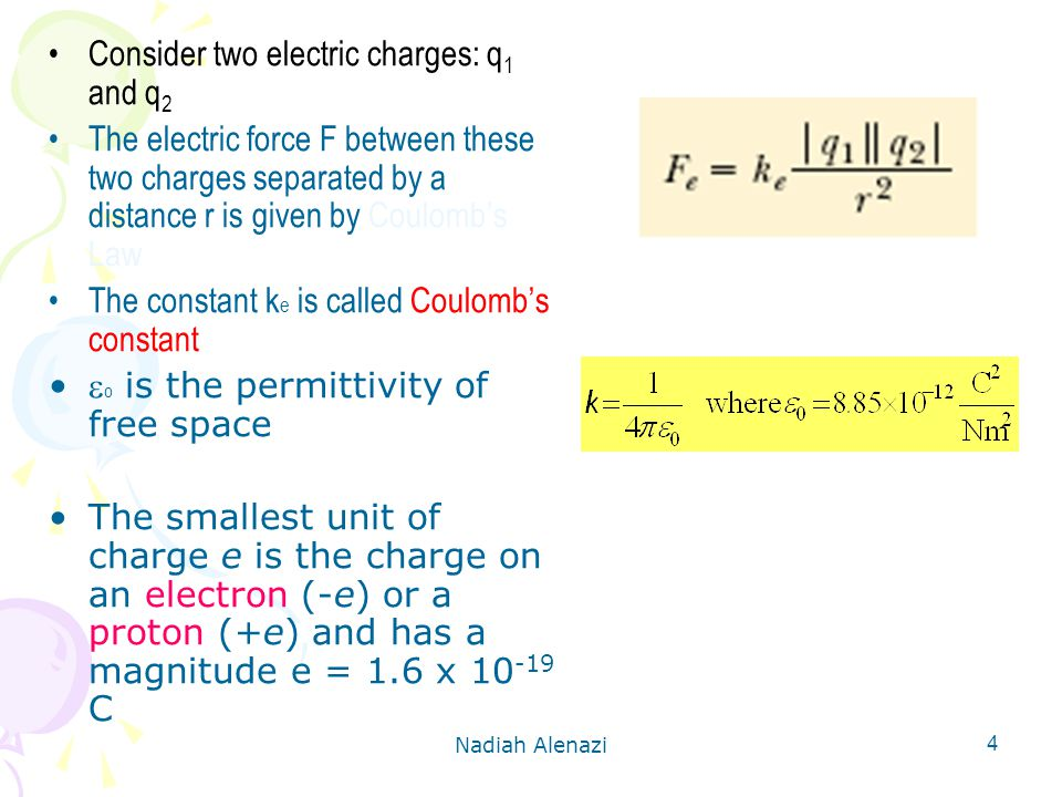Nadiah Alenazi 4 Consider two electric charges: q 1 and q 2 The electric force F between these two charges separated by a distance r is given by Coulomb's Law The constant k e is called Coulomb's constant  0 is the permittivity of free space The smallest unit of charge e is the charge on an electron (-e) or a proton (+e) and has a magnitude e = 1.6 x C
