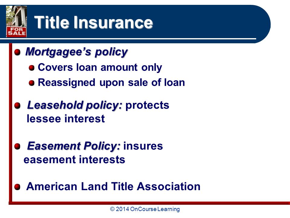 © 2014 OnCourse Learning Title Insurance Mortgagee's policy Covers loan amount only Reassigned upon sale of loan Leasehold policy: Leasehold policy: protects lessee interest Easement Policy: Easement Policy: insures easement interests American Land Title Association