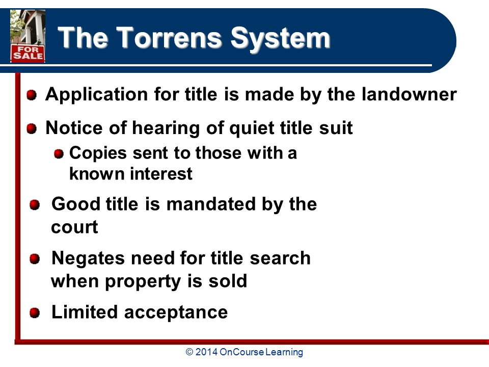 © 2014 OnCourse Learning The Torrens System Application for title is made by the landowner Notice of hearing of quiet title suit Copies sent to those with a known interest Good title is mandated by the court Negates need for title search when property is sold Limited acceptance