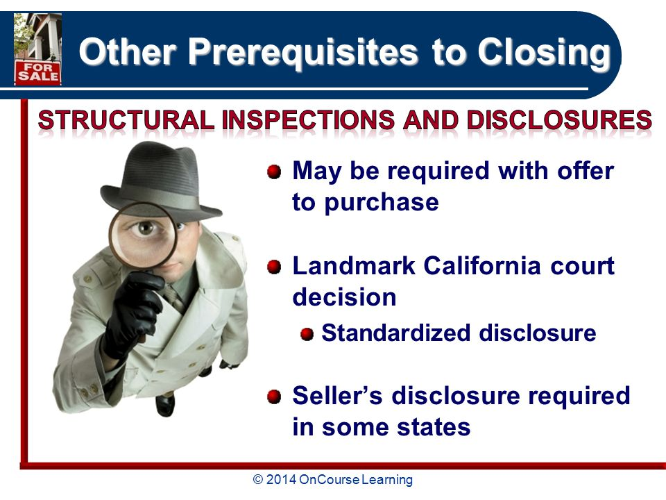 © 2014 OnCourse Learning Other Prerequisites to Closing May be required with offer to purchase Landmark California court decision Standardized disclosure Seller's disclosure required in some states