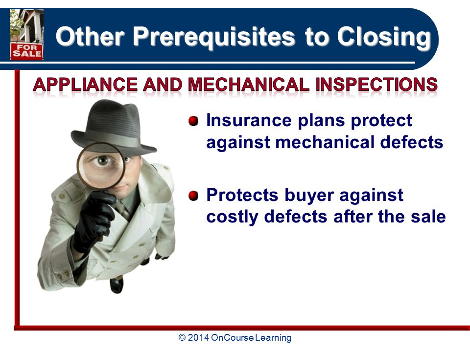 © 2014 OnCourse Learning Other Prerequisites to Closing Insurance plans protect against mechanical defects Protects buyer against costly defects after the sale