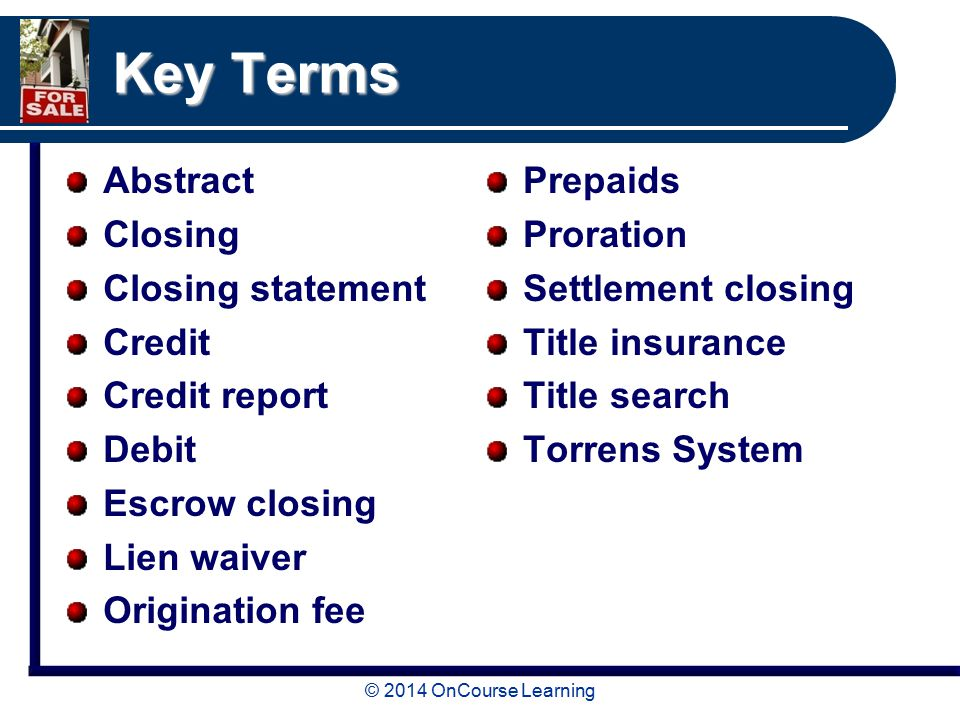 Key Terms Abstract Closing Closing statement Credit Credit report Debit Escrow closing Lien waiver Origination fee Prepaids Proration Settlement closing Title insurance Title search Torrens System