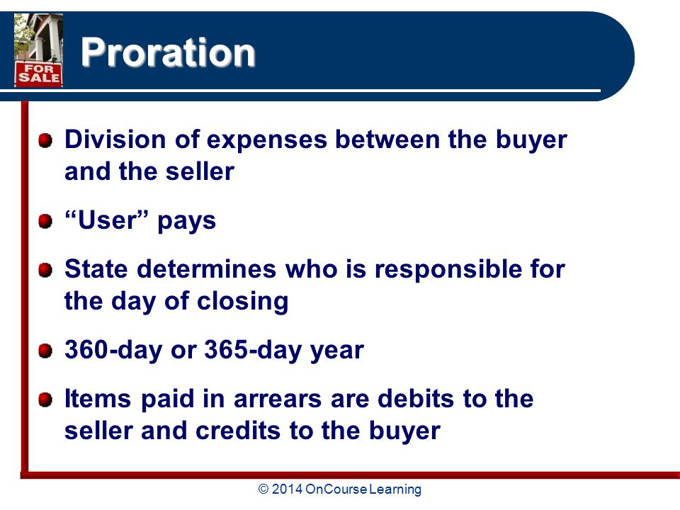 © 2014 OnCourse Learning Proration Division of expenses between the buyer and the seller User pays State determines who is responsible for the day of closing 360-day or 365-day year Items paid in arrears are debits to the seller and credits to the buyer