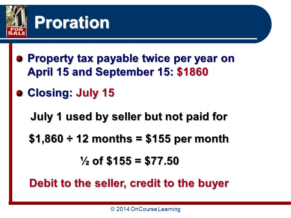 © 2014 OnCourse Learning Proration Property tax payable twice per year on April 15 and September 15: $1860 Closing: July 15 July 1 used by seller but not paid for $1,860 ÷ 12 months = $155 per month Debit to the seller, credit to the buyer ½ of $155 = $77.50