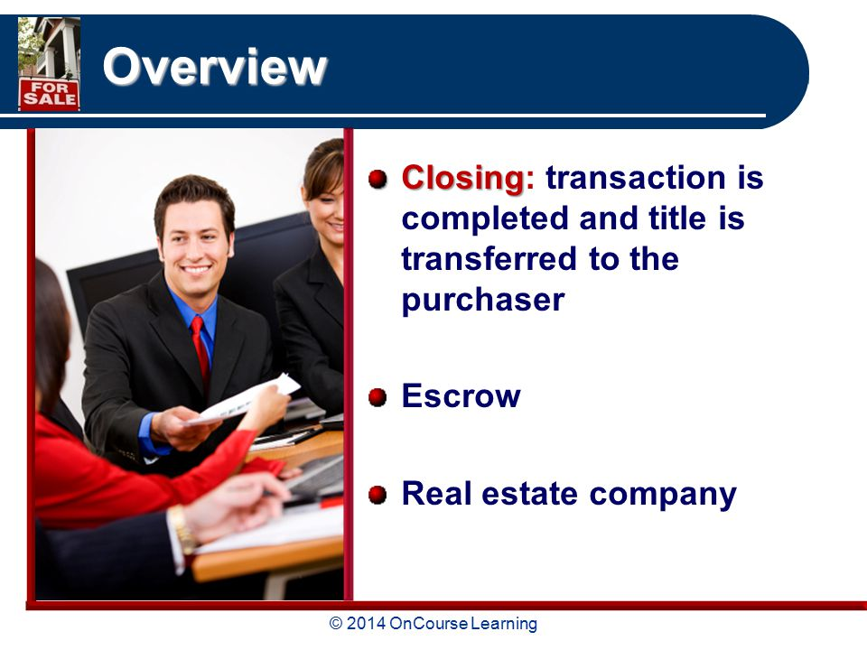 © 2014 OnCourse Learning Overview Closing Closing: transaction is completed and title is transferred to the purchaser Escrow Real estate company