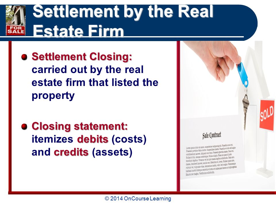 © 2014 OnCourse Learning Settlement by the Real Estate Firm Settlement Closing: Settlement Closing: carried out by the real estate firm that listed the property Closing statement: debits credits Closing statement: itemizes debits (costs) and credits (assets)