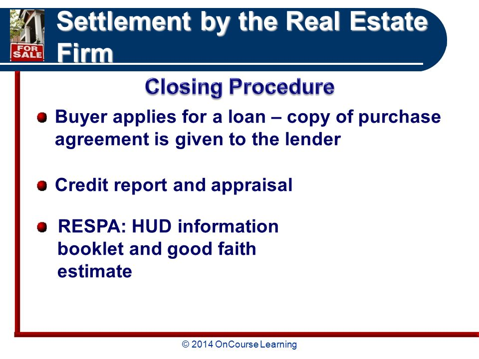 © 2014 OnCourse Learning Settlement by the Real Estate Firm Buyer applies for a loan – copy of purchase agreement is given to the lender Credit report and appraisal RESPA: HUD information booklet and good faith estimate