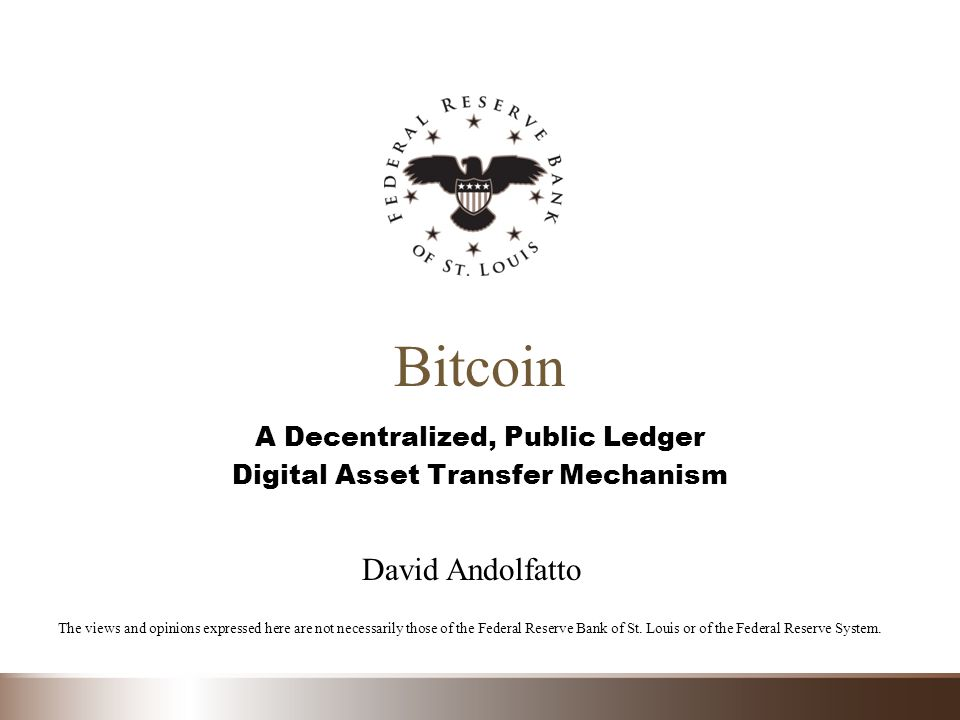 Bitcoin A Decentralized, Public Ledger Digital Asset Transfer Mechanism The views and opinions expressed here are not necessarily those of the Federal Reserve Bank of St.