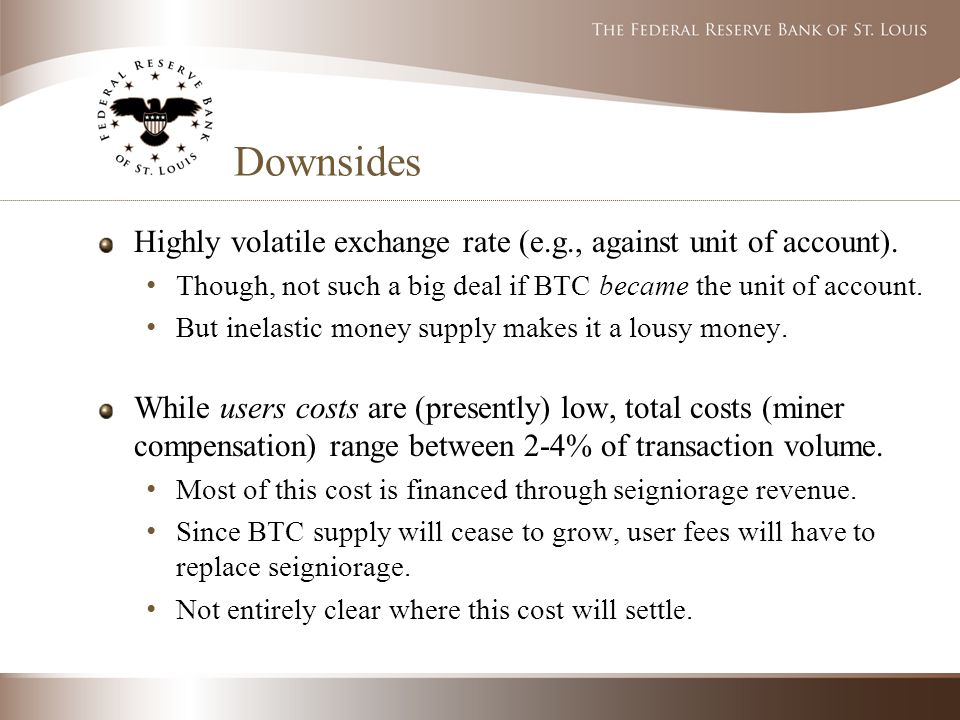Downsides Highly volatile exchange rate (e.g., against unit of account).