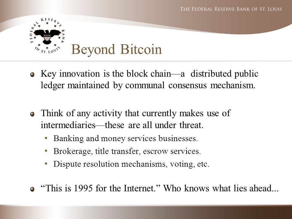 Beyond Bitcoin Key innovation is the block chain—a distributed public ledger maintained by communal consensus mechanism.