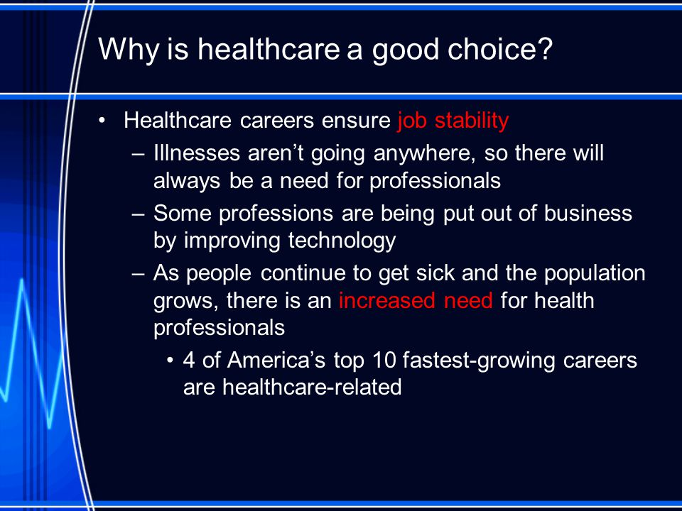 Why is healthcare a good choice. Healthcare affects everyone.