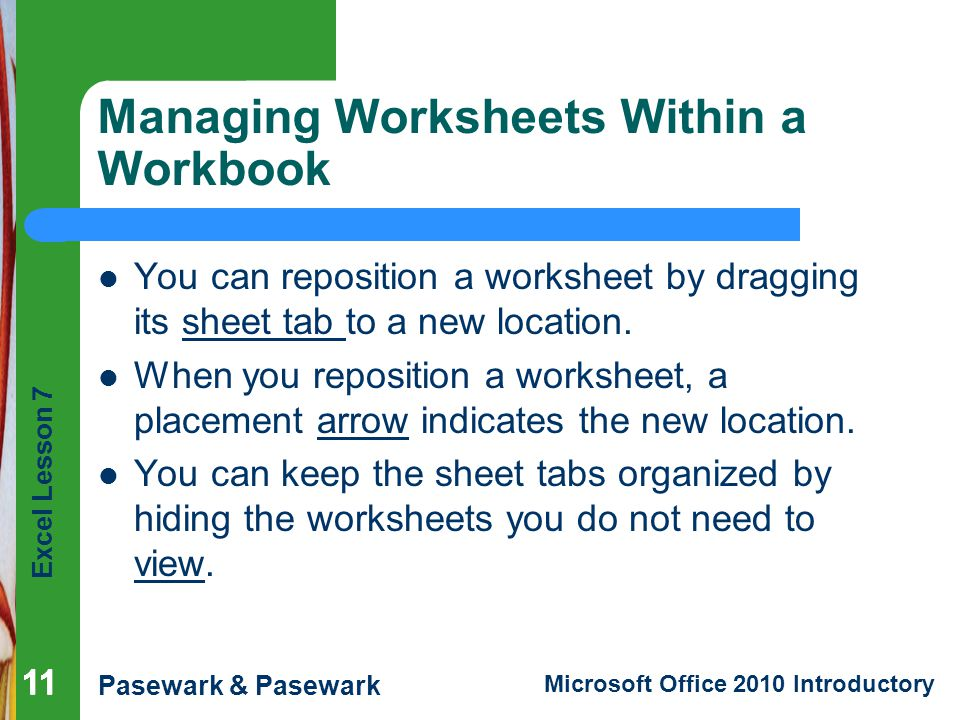Excel Lesson 7 Pasewark & Pasewark Microsoft Office 2010 Introductory 11 Managing Worksheets Within a Workbook You can reposition a worksheet by dragging its sheet tab to a new location.