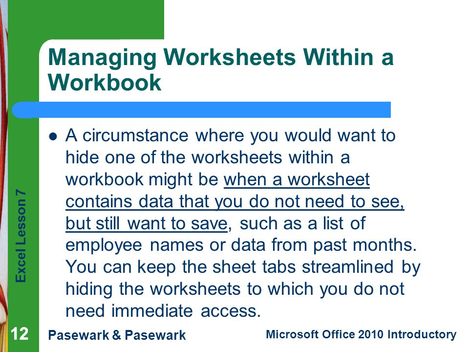 Excel Lesson 7 Pasewark & Pasewark Microsoft Office 2010 Introductory 12 Managing Worksheets Within a Workbook A circumstance where you would want to hide one of the worksheets within a workbook might be when a worksheet contains data that you do not need to see, but still want to save, such as a list of employee names or data from past months.
