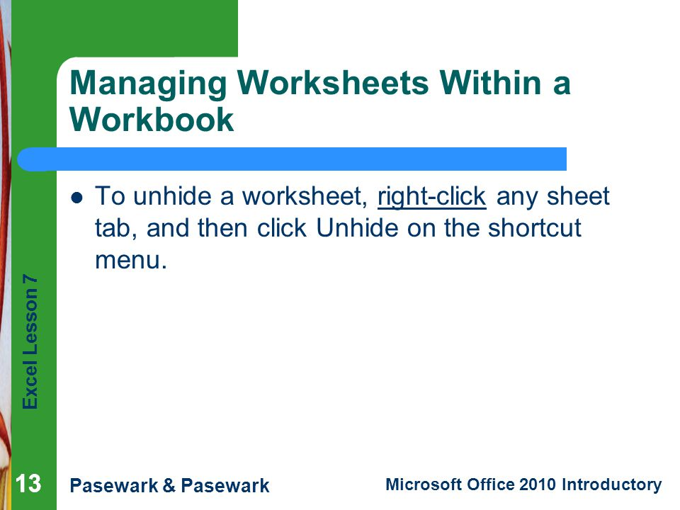 Excel Lesson 7 Pasewark & Pasewark Microsoft Office 2010 Introductory 13 Managing Worksheets Within a Workbook To unhide a worksheet, right-click any sheet tab, and then click Unhide on the shortcut menu.