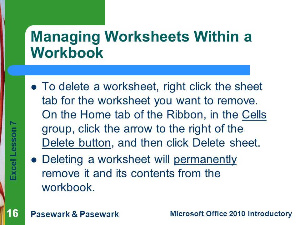 Excel Lesson 7 Pasewark & Pasewark Microsoft Office 2010 Introductory 16 Managing Worksheets Within a Workbook To delete a worksheet, right click the sheet tab for the worksheet you want to remove.
