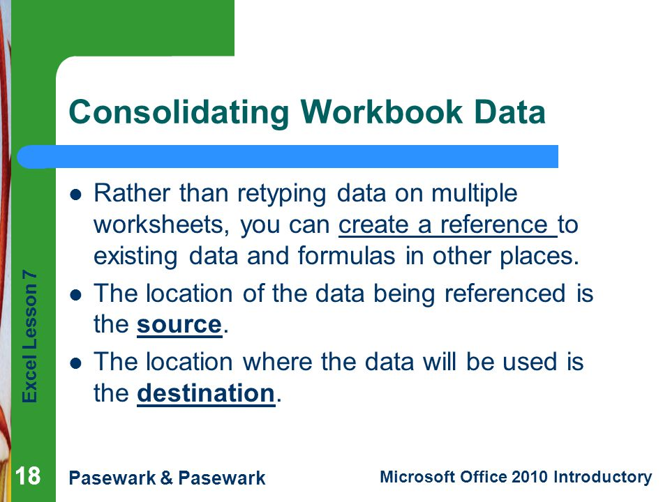 Excel Lesson 7 Pasewark & Pasewark Microsoft Office 2010 Introductory 18 Consolidating Workbook Data Rather than retyping data on multiple worksheets, you can create a reference to existing data and formulas in other places.