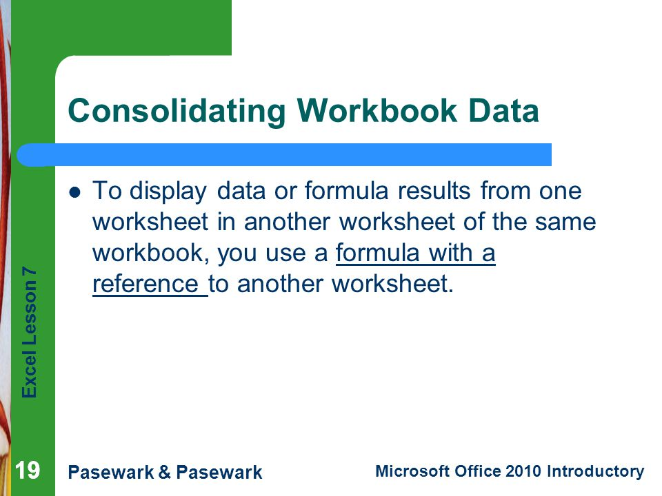 Excel Lesson 7 Pasewark & Pasewark Microsoft Office 2010 Introductory 19 Consolidating Workbook Data To display data or formula results from one worksheet in another worksheet of the same workbook, you use a formula with a reference to another worksheet.