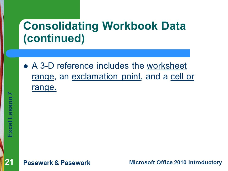 Excel Lesson 7 Pasewark & Pasewark Microsoft Office 2010 Introductory 21 Consolidating Workbook Data (continued) A 3-D reference includes the worksheet range, an exclamation point, and a cell or range.