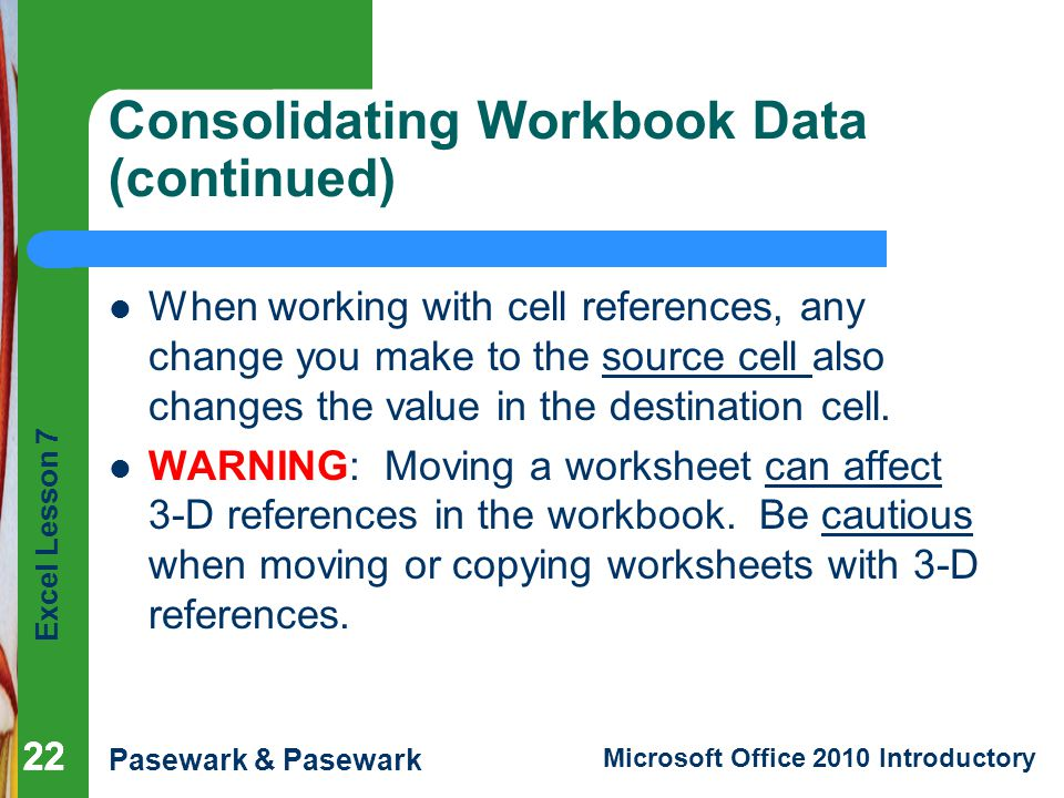 Excel Lesson 7 Pasewark & Pasewark Microsoft Office 2010 Introductory 22 Consolidating Workbook Data (continued) When working with cell references, any change you make to the source cell also changes the value in the destination cell.