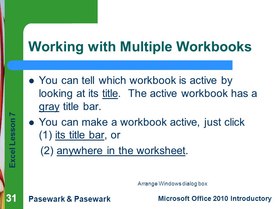 Excel Lesson 7 Pasewark & Pasewark Microsoft Office 2010 Introductory 31 Working with Multiple Workbooks You can tell which workbook is active by looking at its title.