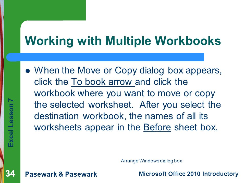 Excel Lesson 7 Pasewark & Pasewark Microsoft Office 2010 Introductory 34 Working with Multiple Workbooks When the Move or Copy dialog box appears, click the To book arrow and click the workbook where you want to move or copy the selected worksheet.
