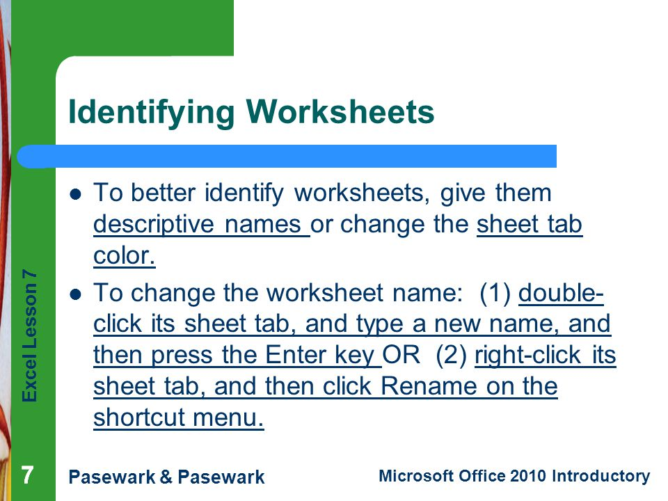 Excel Lesson 7 Pasewark & Pasewark Microsoft Office 2010 Introductory Identifying Worksheets To better identify worksheets, give them descriptive names or change the sheet tab color.