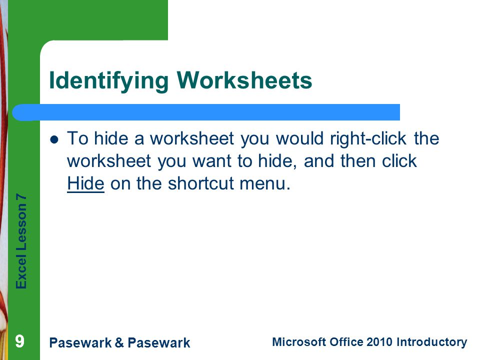 Excel Lesson 7 Pasewark & Pasewark Microsoft Office 2010 Introductory Identifying Worksheets To hide a worksheet you would right-click the worksheet you want to hide, and then click Hide on the shortcut menu.