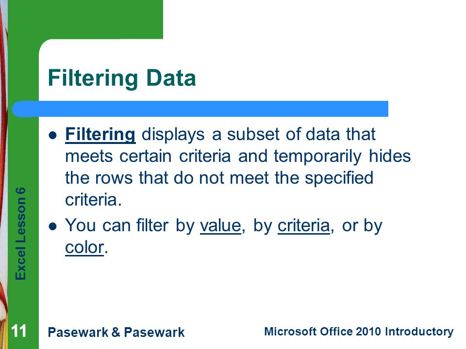 Excel Lesson 6 Pasewark & Pasewark Microsoft Office 2010 Introductory Filtering Data Filtering displays a subset of data that meets certain criteria and temporarily hides the rows that do not meet the specified criteria.