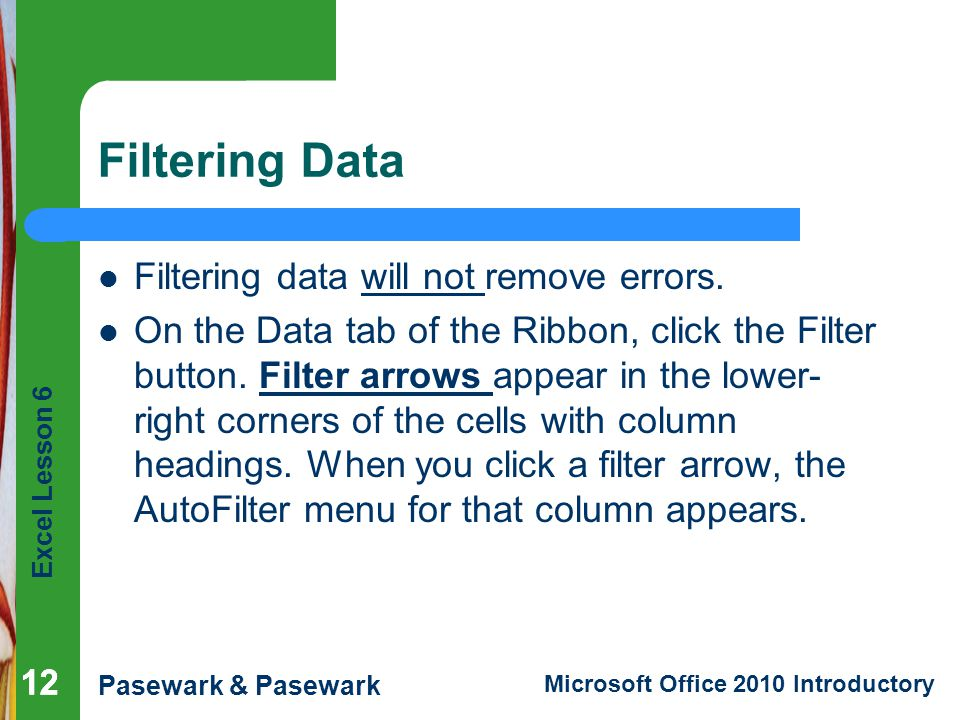 Excel Lesson 6 Pasewark & Pasewark Microsoft Office 2010 Introductory Filtering Data Filtering data will not remove errors.