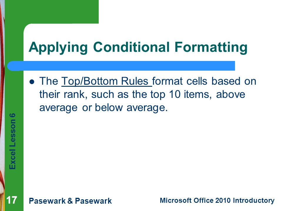 Excel Lesson 6 Pasewark & Pasewark Microsoft Office 2010 Introductory 17 Applying Conditional Formatting The Top/Bottom Rules format cells based on their rank, such as the top 10 items, above average or below average.